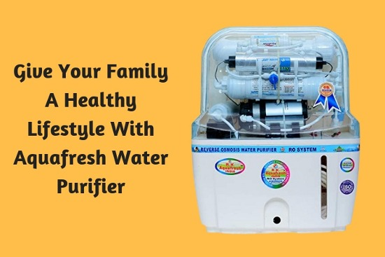 Give Your Family A Healthy Lifestyle With Aquafresh Water Purifier