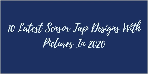 10 Latest Sensor Tap Designs With Pictures In 2020