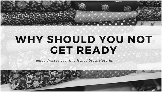 Why Should You Not Get Ready-Made Dresses Over Unstitched Dress Material