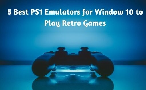 5 Best PS1 Emulators for Window 10 to Play Retro Games
