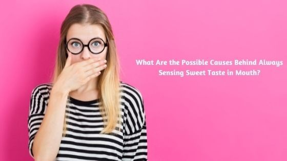 What Are the Possible Causes Behind Always Sensing Sweet Taste in Mouth