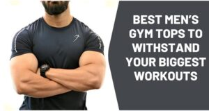 Best Mens Gym Tops to Withstand Your Biggest Workouts